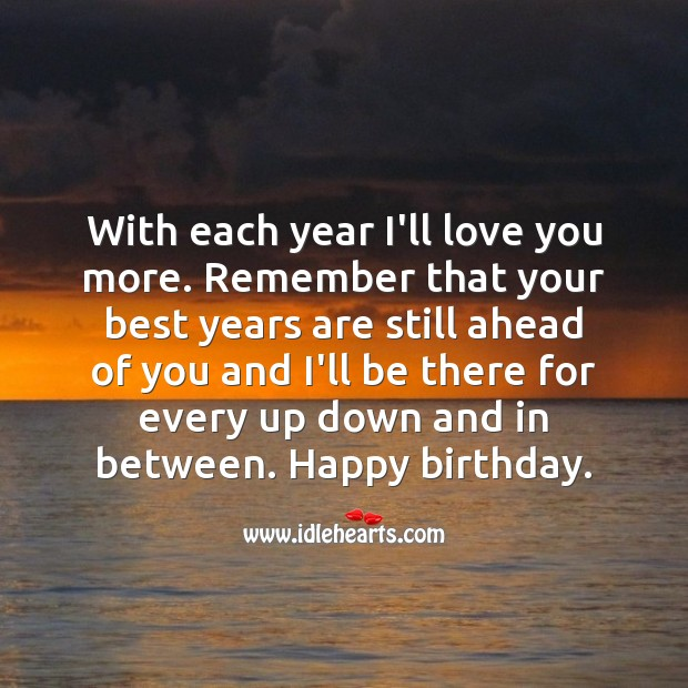 With each year I'll love you more. Happy birthday my love. Birthday Love Messages Image