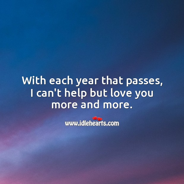 With each year that passes, I can't help but love you more and more. Help Quotes Image