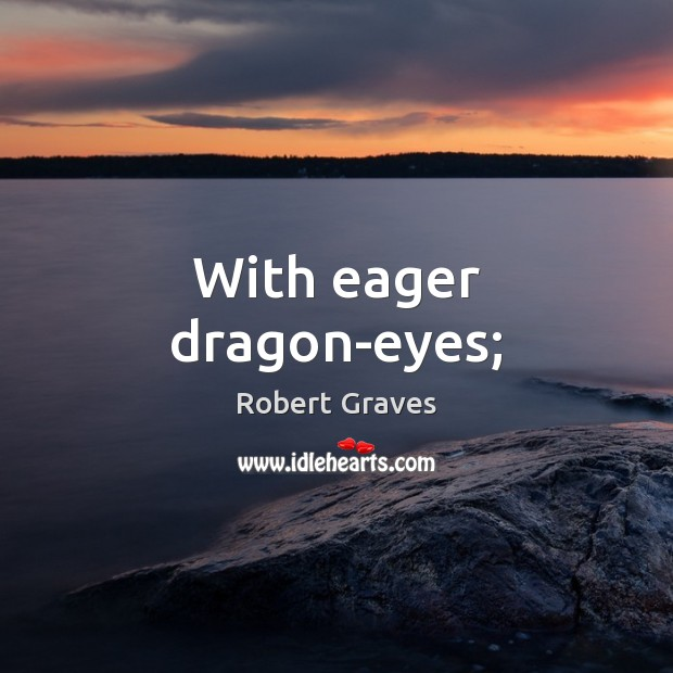 With eager dragon-eyes; Robert Graves Picture Quote