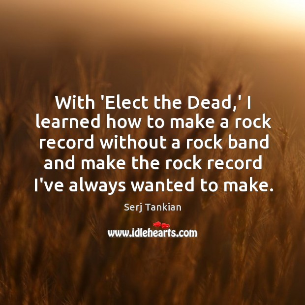 With 'Elect the Dead,' I learned how to make a rock Image