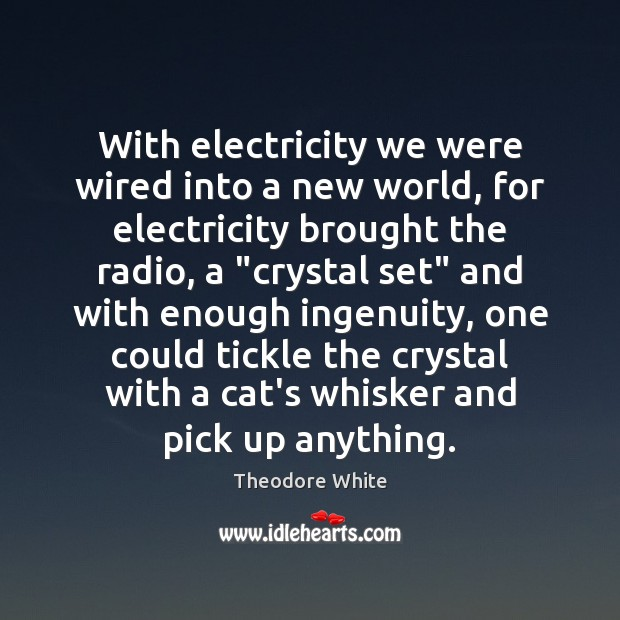 With electricity we were wired into a new world, for electricity brought Image