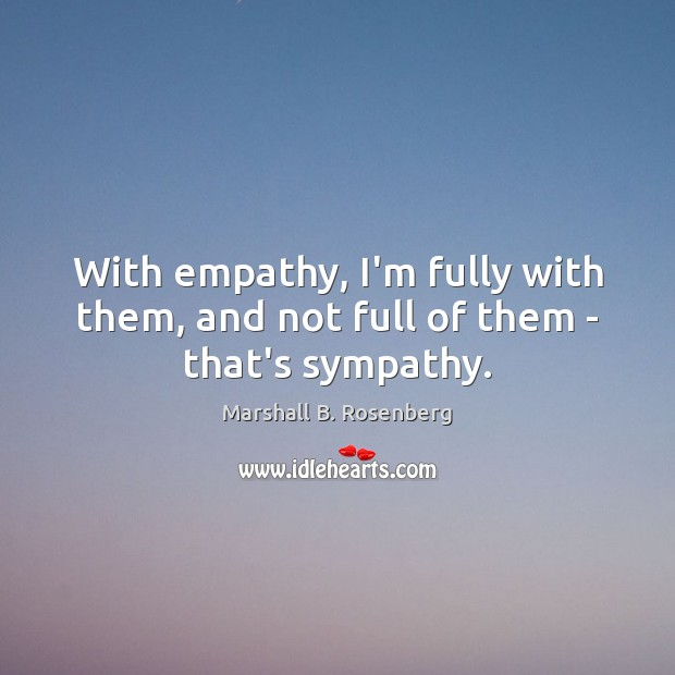 With empathy, I'm fully with them, and not full of them – that's sympathy. Marshall B. Rosenberg Picture Quote