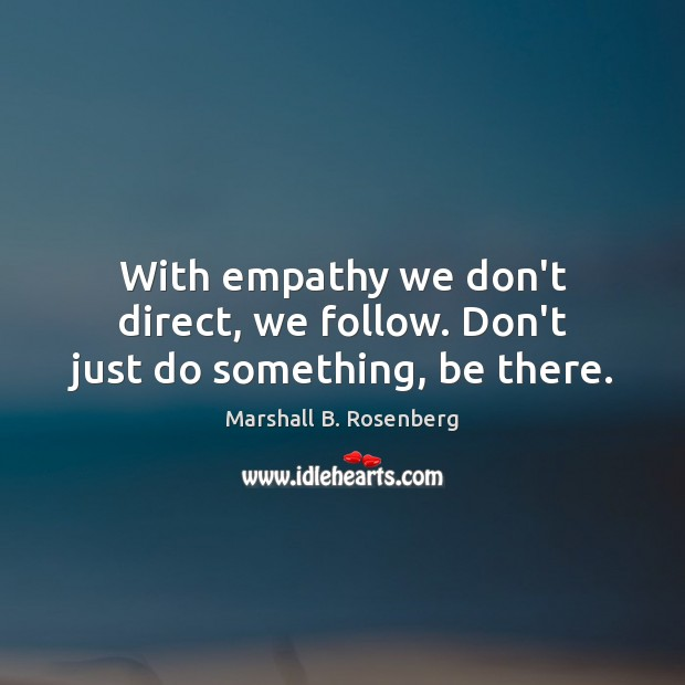 Image, With empathy we don't direct, we follow. Don't just do something, be there.