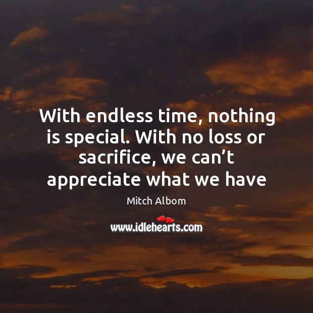 With endless time, nothing is special. With no loss or sacrifice, we Mitch Albom Picture Quote