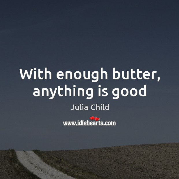 With enough butter, anything is good Image