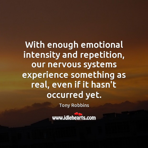 With enough emotional intensity and repetition, our nervous systems experience something as Image