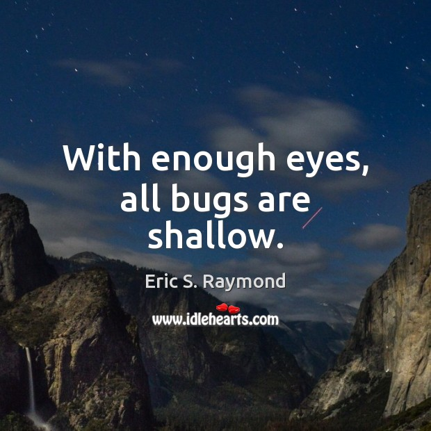 With enough eyes, all bugs are shallow. Image