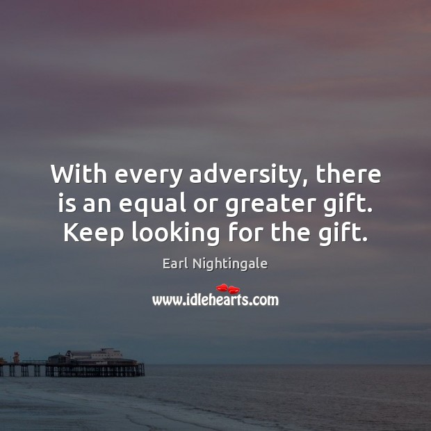 With every adversity, there is an equal or greater gift. Keep looking for the gift. Earl Nightingale Picture Quote