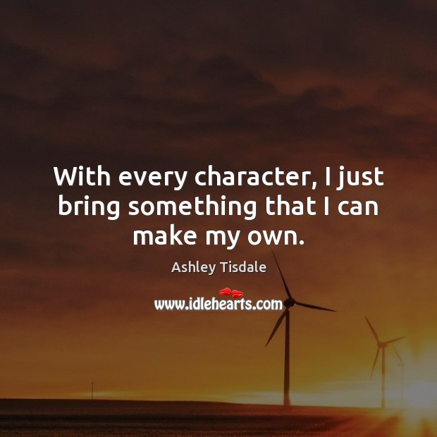 With every character, I just bring something that I can make my own. Ashley Tisdale Picture Quote
