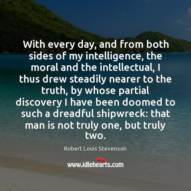 With every day, and from both sides of my intelligence, the moral Robert Louis Stevenson Picture Quote