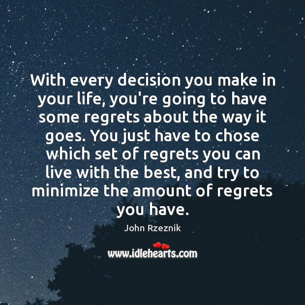 With every decision you make in your life, you're going to have John Rzeznik Picture Quote