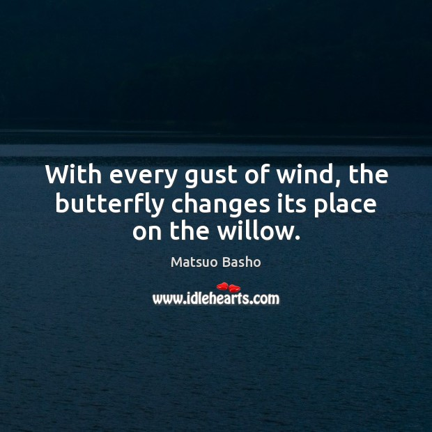 With every gust of wind, the butterfly changes its place on the willow. Matsuo Basho Picture Quote