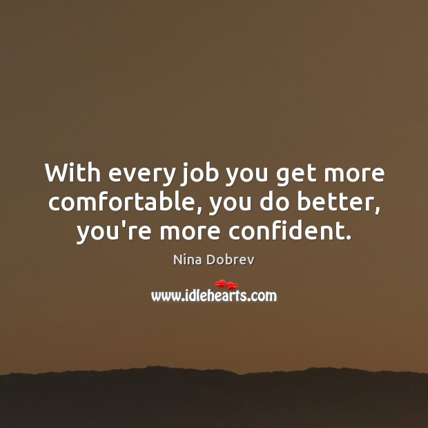 With every job you get more comfortable, you do better, you're more confident. Nina Dobrev Picture Quote