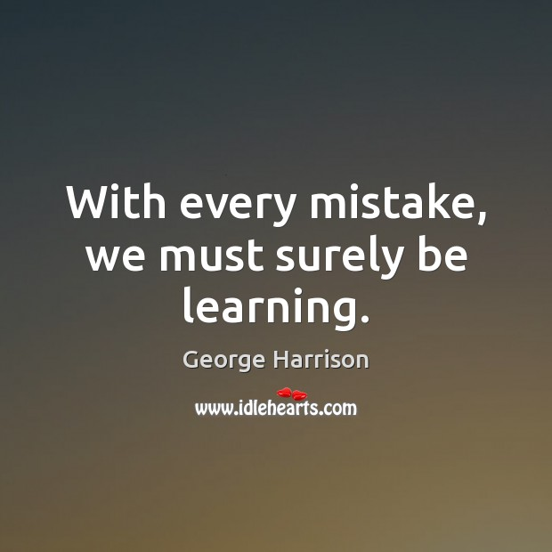With every mistake, we must surely be learning. George Harrison Picture Quote