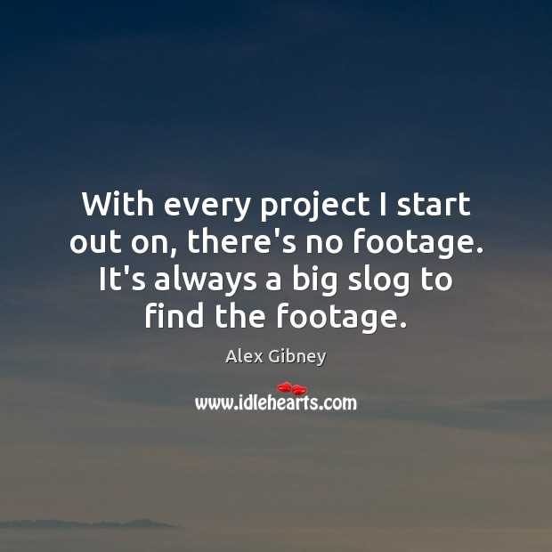 Image, With every project I start out on, there's no footage. It's always