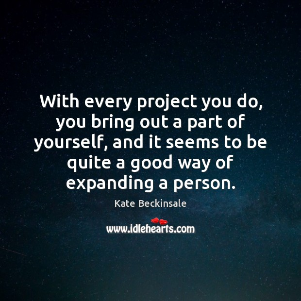 With every project you do, you bring out a part of yourself, Kate Beckinsale Picture Quote