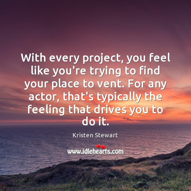 With every project, you feel like you're trying to find your place Kristen Stewart Picture Quote