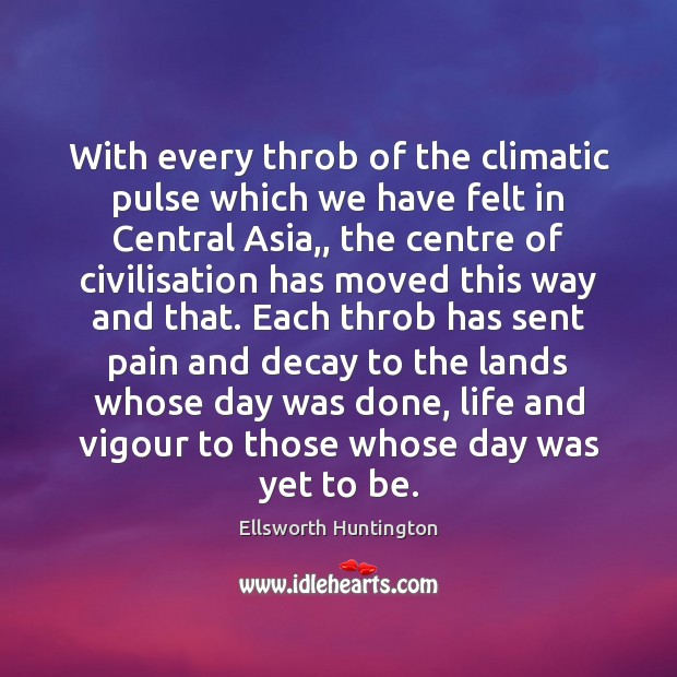 With every throb of the climatic pulse which we have felt in Ellsworth Huntington Picture Quote