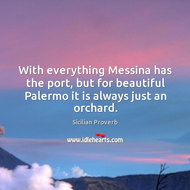 With everything messina has the port, but for beautiful palermo it is always just an orchard. Sicilian Proverbs Image