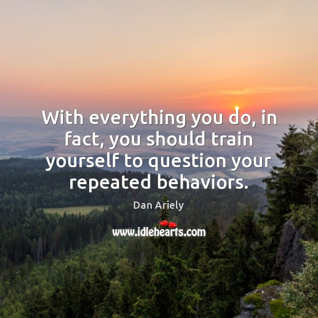 With everything you do, in fact, you should train yourself to question Dan Ariely Picture Quote