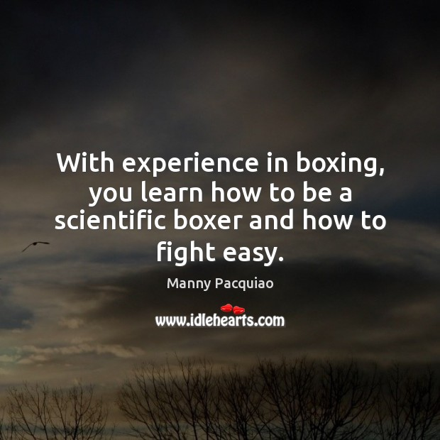 With experience in boxing, you learn how to be a scientific boxer and how to fight easy. Manny Pacquiao Picture Quote