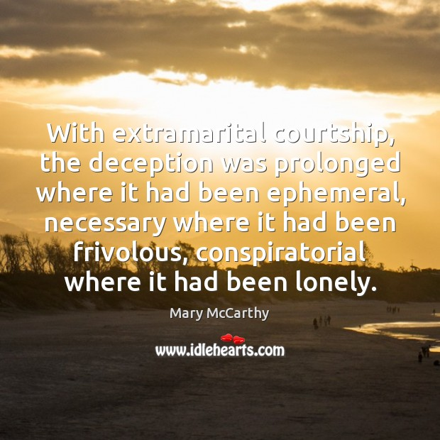 With extramarital courtship, the deception was prolonged where it had been ephemeral, Mary McCarthy Picture Quote