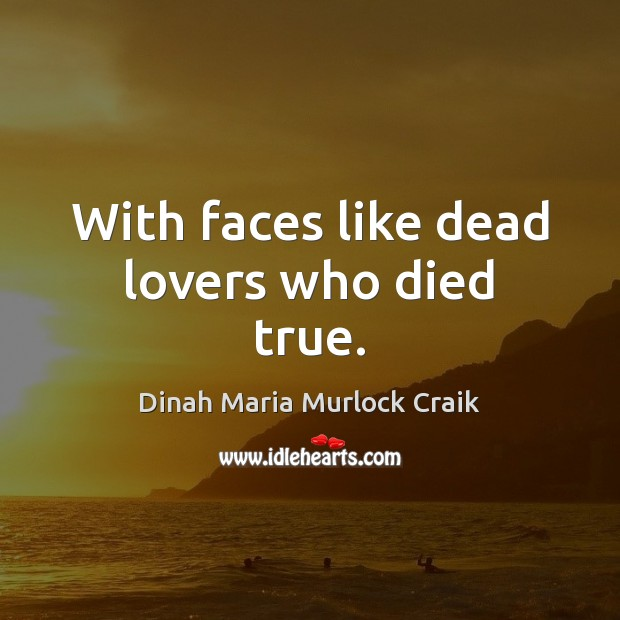 With faces like dead lovers who died true. Image
