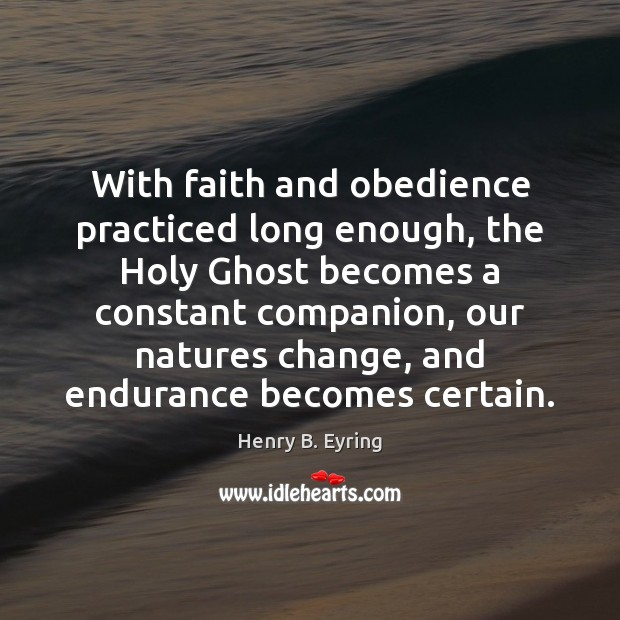 With faith and obedience practiced long enough, the Holy Ghost becomes a Henry B. Eyring Picture Quote