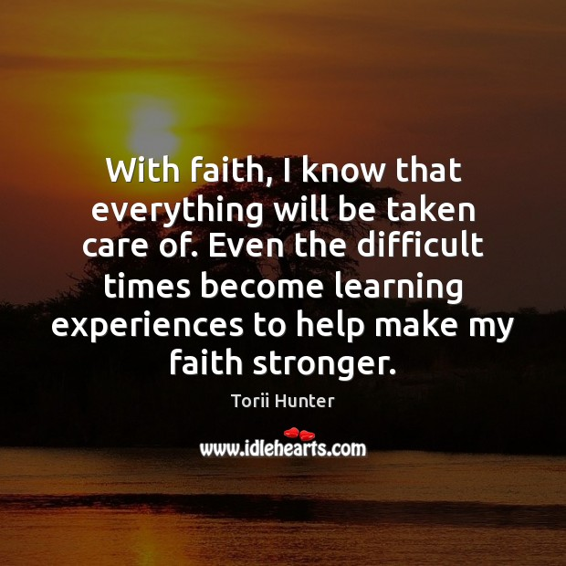 With faith, I know that everything will be taken care of. Even Torii Hunter Picture Quote