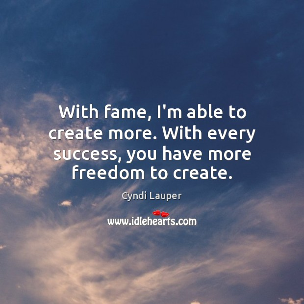 With fame, I'm able to create more. With every success, you have more freedom to create. Cyndi Lauper Picture Quote