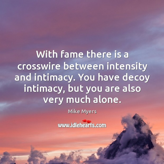 With fame there is a crosswire between intensity and intimacy. You have Mike Myers Picture Quote