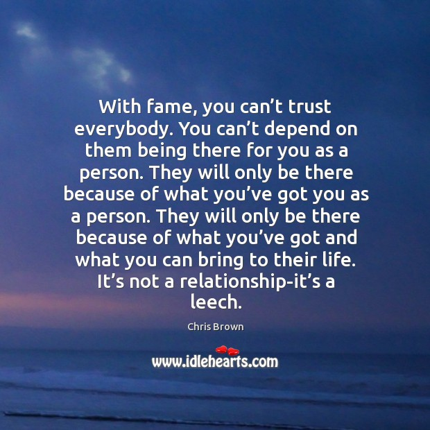 With fame, you can't trust everybody. You can't depend on them being there for Chris Brown Picture Quote