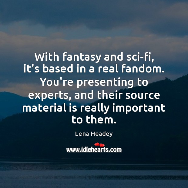 With fantasy and sci-fi, it's based in a real fandom. You're presenting Lena Headey Picture Quote