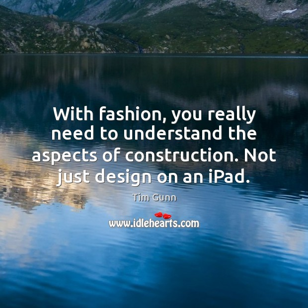 With fashion, you really need to understand the aspects of construction. Not Tim Gunn Picture Quote