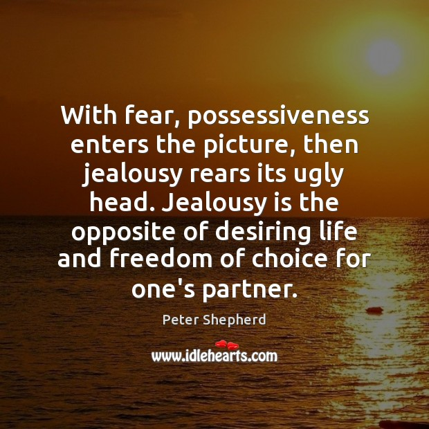 With fear, possessiveness enters the picture, then jealousy rears its ugly head. Jealousy Quotes Image