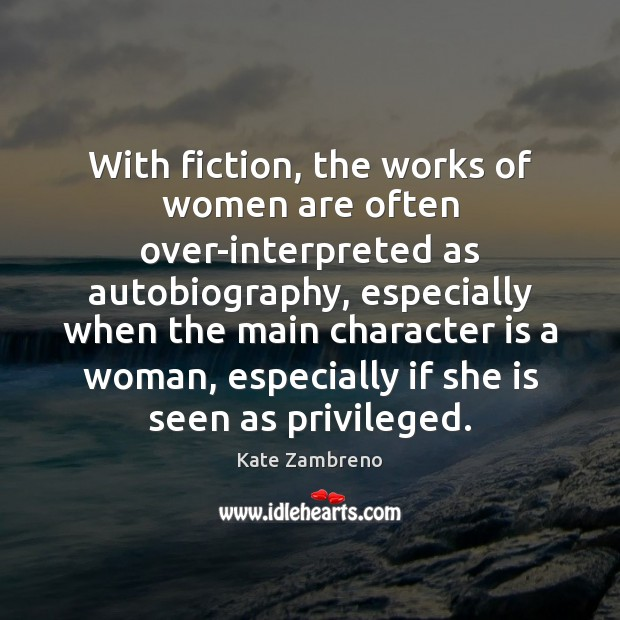 With fiction, the works of women are often over-interpreted as autobiography, especially Character Quotes Image