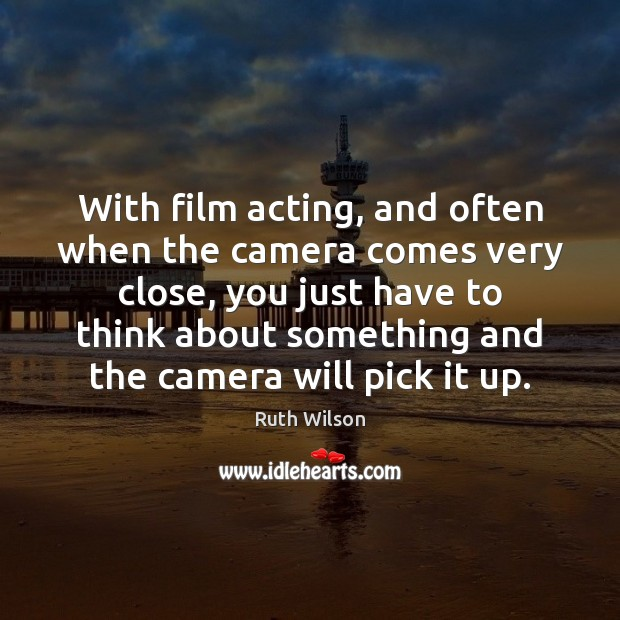 With film acting, and often when the camera comes very close, you Image