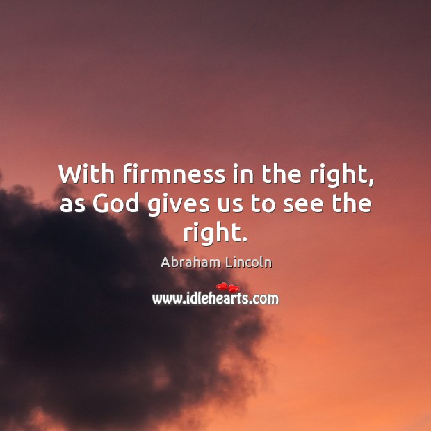 With firmness in the right, as God gives us to see the right. Image