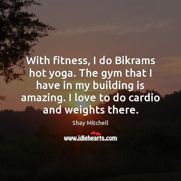 With fitness, I do Bikrams hot yoga. The gym that I have Fitness Quotes Image