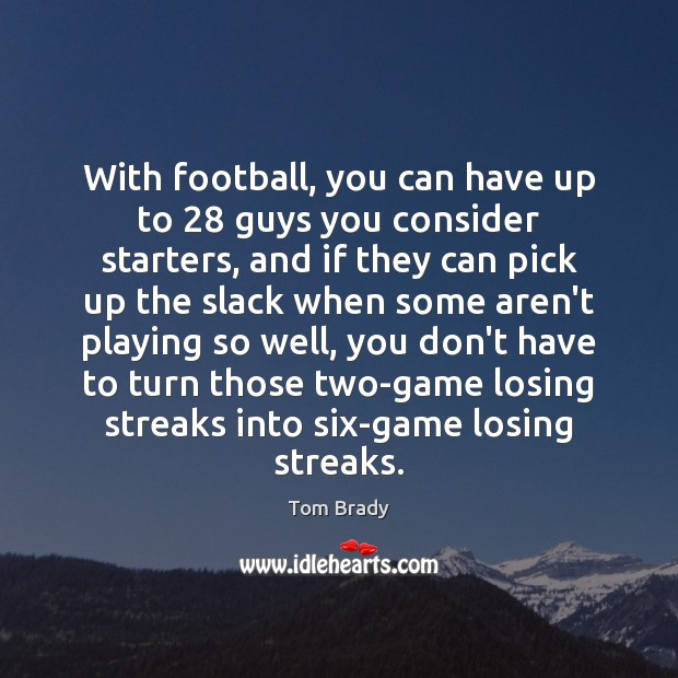 With football, you can have up to 28 guys you consider starters, and Image