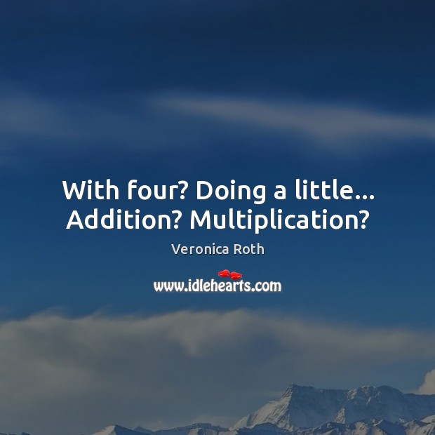 With four? Doing a little… Addition? Multiplication? Veronica Roth Picture Quote
