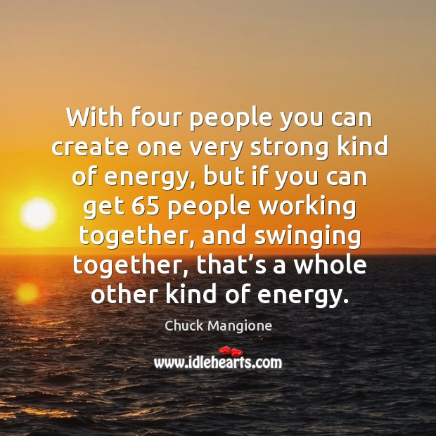 With four people you can create one very strong kind of energy, but if you can get Chuck Mangione Picture Quote