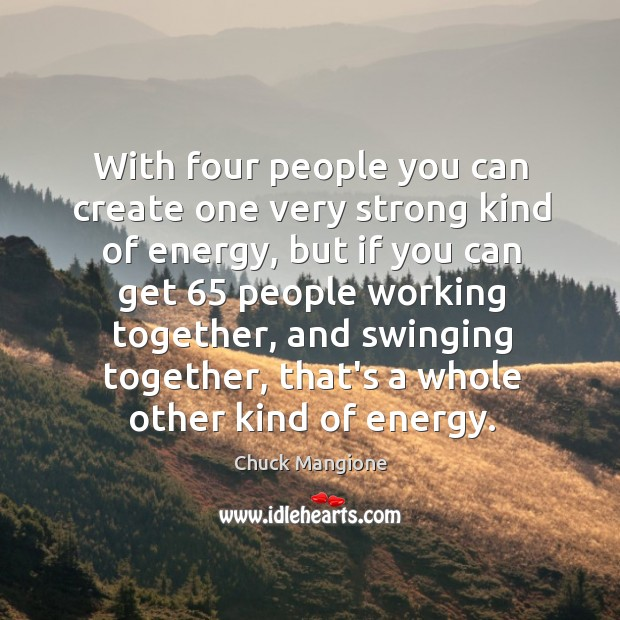 With four people you can create one very strong kind of energy, Chuck Mangione Picture Quote