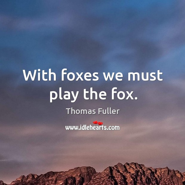 With foxes we must play the fox. Thomas Fuller Picture Quote