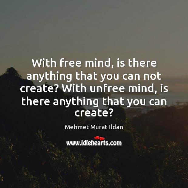 Image, With free mind, is there anything that you can not create? With