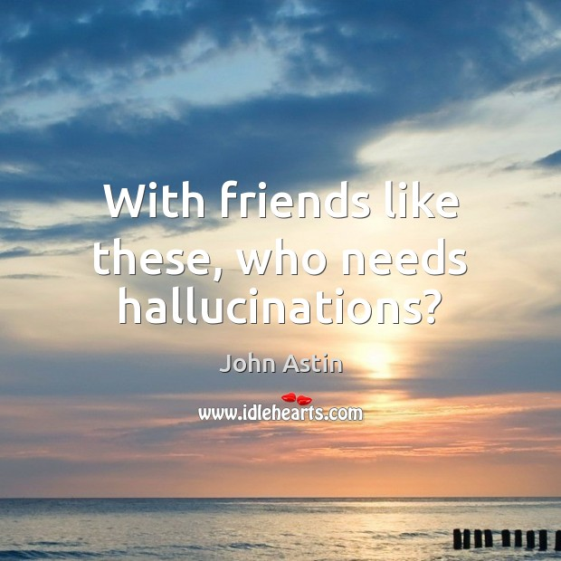 With friends like these, who needs hallucinations? Image
