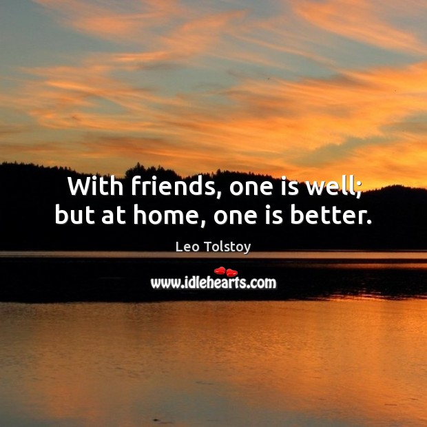 With friends, one is well; but at home, one is better. Image