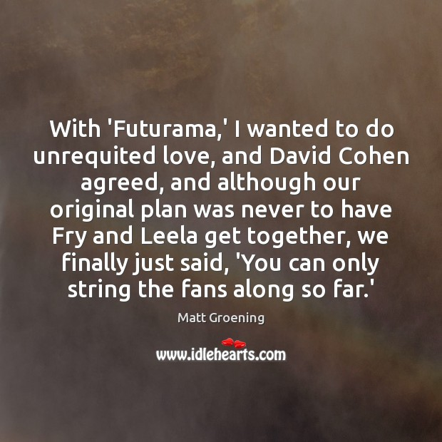 With 'Futurama,' I wanted to do unrequited love, and David Cohen Matt Groening Picture Quote