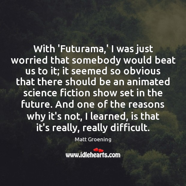With 'Futurama,' I was just worried that somebody would beat us Matt Groening Picture Quote