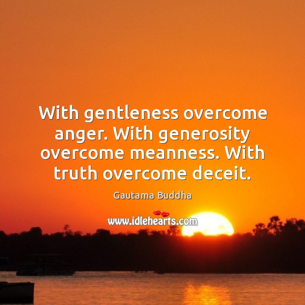 Image, With gentleness overcome anger. With generosity overcome meanness. With truth overcome deceit.